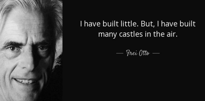 I have built little. But, I have built many castles in the air. Frei Otto